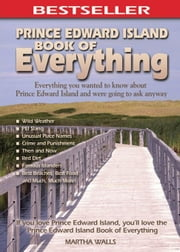 Prince Edward Island Book of Everything: Everything You Wanted to Know About PEI and Were Going to Ask Anyway ebook by Walls, Martha