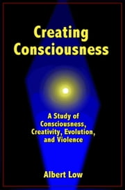 Creating Consciousness ebook by Albert Low