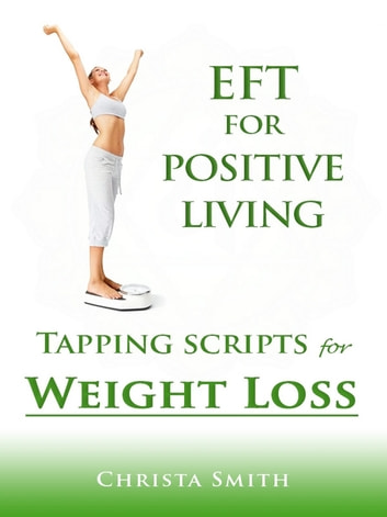 EFT for Positive Living: Tapping Scripts for Weight Loss ebook by Christa Smith