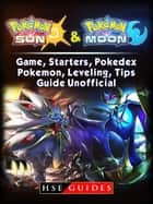 Pokemon Sun and Pokemon Moon Game, Starters, Pokedex, Pokemon, Leveling, Tips, Guide Unofficial ebook by HSE Guides