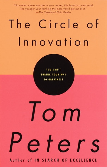 The Circle of Innovation - You Can't Shrink Your Way to Greatness ebook by Tom Peters