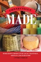 Connecticut Made - Homegrown Products by Local Craftsman, Artisans, and Purveyors ebook by Cynthia Parzych
