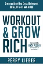 Workout & Grow Rich - Connecting the Dots Between Health and Wealth ebook by