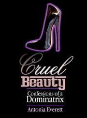 Cruel Beauty: Confessions of a Dominatrix ebook by Antonia Everett