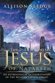 The Quintessential Jesus of Nazareth - An Astrological Interpretation of the Messiah's Natal Chart ebook by Allison Sledge