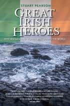 Great Irish Heroes - Fifty Irishmen and Women Who Shaped the World ebook by Stuart Pearson