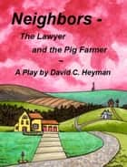 Neighbors: The Lawyer and the Pig Farmer ebook by David Heyman