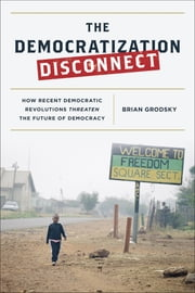 The Democratization Disconnect - How Recent Democratic Revolutions Threaten the Future of Democracy ebook by Grodsky