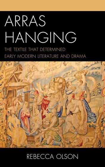 Arras Hanging - The Textile That Determined Early Modern Literature and Drama ebook by Rebecca Olson