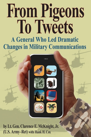 From Pigeons To Tweets - A General Who Led Dramatic Changes in Military Communications ebook by Clarence E. McKnight, Jr.