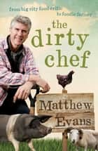 The Dirty Chef - From big city food critic to foodie farmer ebook by Matthew Evans
