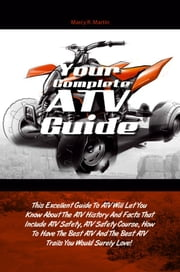 Your Complete ATV Guide - This Excellent Guide To ATV Will Let You Know About The ATV History And Facts That Include ATV Safety, ATV Safety Course, How To Have The Best ATV And The Best ATV Trails You Would Surely Love! ebook by Marcy R. Martin