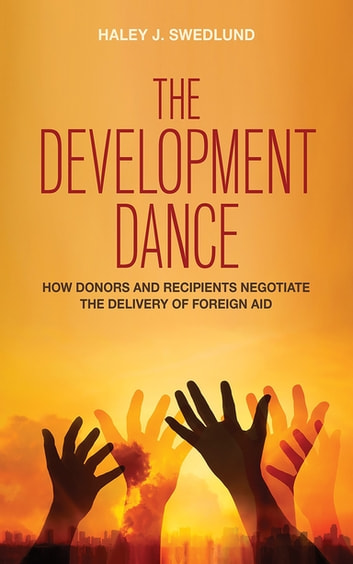 The Development Dance - How Donors and Recipients Negotiate the Delivery of Foreign Aid ebook by Haley J. Swedlund
