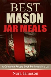 Best Mason Jar Meals: A Complete Recipe Book For Meals In A Jar ebook by Nora Jameson