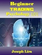 Beginner Trading Psychology 101 E-bok by Joseph Lira