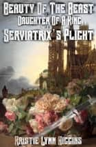 Beauty of the Beast #2 Daughter Of A King: Part A: Serviatrix's Plight ebook by Kristie Lynn Higgins