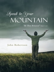 Speak to Your Mountain - Be Thou Removed ebook by John Robertson
