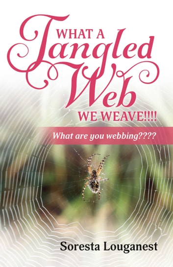 What a Tangled Web We Weave - What Are You Webbing? ebook by Soresta Louganest