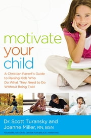 Motivate Your Child - A Christian Parent's Guide to Raising Kids Who Do What They Need to Do Without Being Told ebook by Scott Turansky,Joanne Miller RN