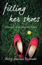 Filling Her Shoes - A Memoir of an Inherited Family ebook by Betsy Graziani Fasbinder