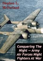 Conquering The Night — Army Air Forces Night Fighters At War [Illustrated Edition] ebook by Stephen L. McFarland
