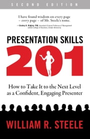 Presentation Skills 201 - How to Take It to the Next Level as a Confident, Engaging Presenter ebook by William R. Steele