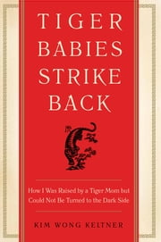 Tiger Babies Strike Back - How I Was Raised by a Tiger Mom but Could Not Be Turned to the Dark Side ebook by Kim Wong Keltner