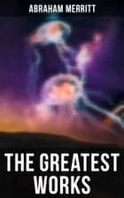 The Greatest Works of Abraham Merritt - Sci-Fi Books, Lost World Series & Fantasy Stories (Includin The Moon Pool, The Ship of Ishtar, Seven Footprints to Satan, Dwellers in the Mirage, Burn, Witch, Burn..) ebook by Abraham Merritt