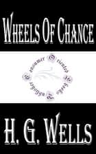 Wheels of Chance: A Holiday Adventure ebook by H.G. Wells