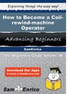 How to Become a Coil-rewind-machine Operator ebook by Necole Broderick