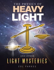 The Physics of Heavy Light - And Other Light Mysteries ebook by Col Parkes