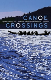 Canoe Crossings - Understanding the Craft that Helped Shape British Columbia ebook by Sanford Osler
