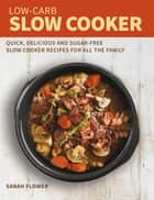 Low-Carb Slow Cooker - Quick, Delicious and Sugar-Free Slow Cooker Recipes for All the Family ebook by