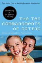 The Ten Commandments of Dating - Time-Tested Laws for Building Successful Relationships ebook by Ben Young, Samuel Adams