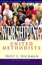 Worshiping with United Methodists Revised Edition - A Guide for Pastors and Church Leaders ebook by Hoyt L. Hickman