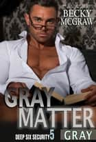Gray Matter - Deep Six Security Series, #5 ebook by Becky McGraw