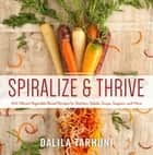 Spiralize and Thrive - 100 Vibrant Vegetable-Based Recipes for Starters, Salads, Soups, Suppers, and More ebook by Dalila Tarhuni