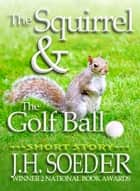 The Squirrel and the Golf Ball ebook by J. H. Soeder