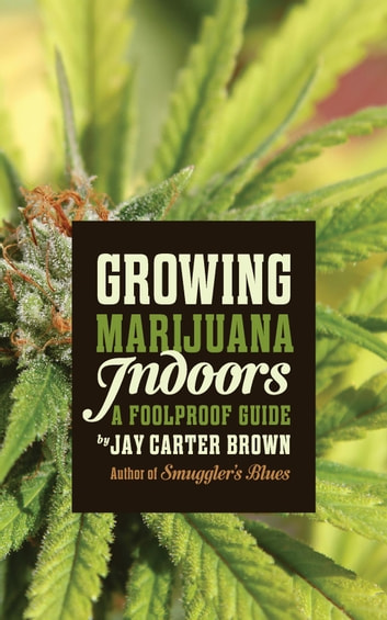 Growing Marijuana Indoors - A Foolproof Guide ebook by Jay Carter Brown