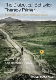 The Dialectical Behavior Therapy Primer - How DBT Can Inform Clinical Practice ebook by Beth S. Brodsky,Barbara Stanley