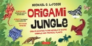 Origami Jungle - Create Exciting Paper Models of Exotic Animals and Tropical Plants ebook by Michael G. LaFosse