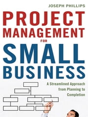 Project Management for Small Business - A Streamlined Approach from Planning to Completion ebook by Joseph PHILLIPS PMP