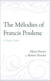 The Mélodies of Francis Poulenc - A Study Guide ebook by Alissa Deeter,Robert Peavler