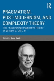 "Pragmatism, Post-modernism, and Complexity Theory - The ""Fascinating Imaginative Realm"" of William E. Doll, Jr. ebook by Donna Trueit"