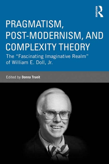 "Pragmatism, Post-modernism, and Complexity Theory - The ""Fascinating Imaginative Realm"" of William E. Doll, Jr. ebook by"