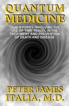 Quantum Medicine: True Stories Involving the Use of Time Travel in the Treatment and Prevention of Death and Disease ebook by Peter James Italia, MD