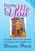 From Me To You - A collection of my poems to intrigue and inspire you ebook by Dianna Petrie