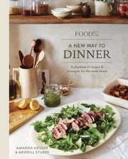 Food52 A New Way to Dinner - A Playbook of Recipes and Strategies for the Week Ahead ebook by Amanda Hesser,Merrill Stubbs