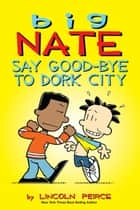Big Nate: Say Good-bye to Dork City ebook by Lincoln Peirce
