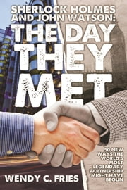 Sherlock Holmes and John Watson: The Day They Met - 50 New Ways the World's Most Legendary Partnership Might Have Begun ebook by Wendy C. Fries